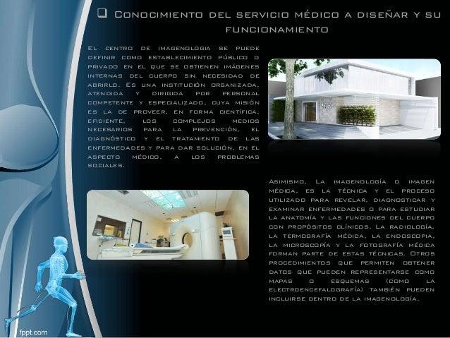  Conocimiento del servicio médico a diseñar y su funcionamiento El centro de imagenologia se puede definir como estableci...