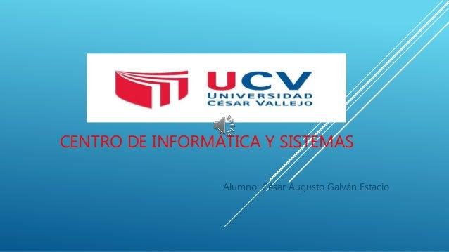 CENTRO DE INFORMÁTICA Y SISTEMAS Alumno: César Augusto Galván Estacio