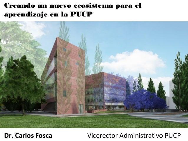Creando un nuevo ecosistema para el aprendizaje en la PUCP Dr. Carlos Fosca Vicerector Administrativo PUCP