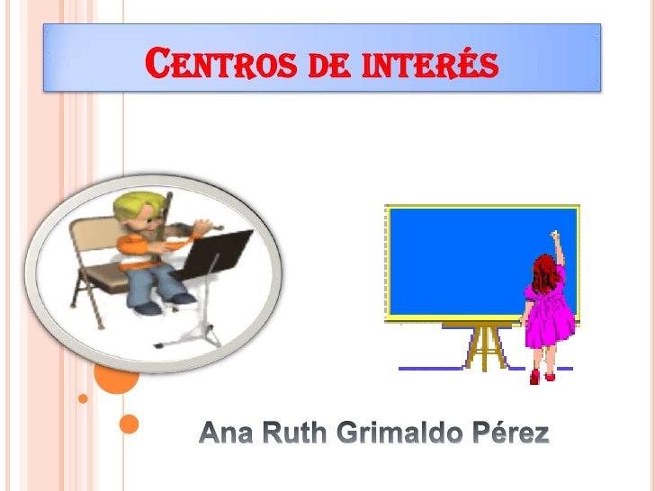 Centros de interés <br />Ana Ruth Grimaldo Pérez<br />