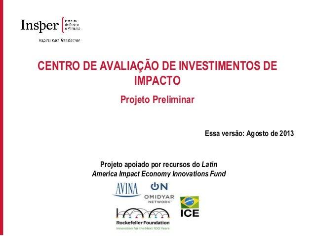 CENTRO DE AVALIAÇÃO DE INVESTIMENTOS DE IMPACTO Projeto Preliminar Essa versão: Agosto de 2013 Projeto apoiado por recurso...