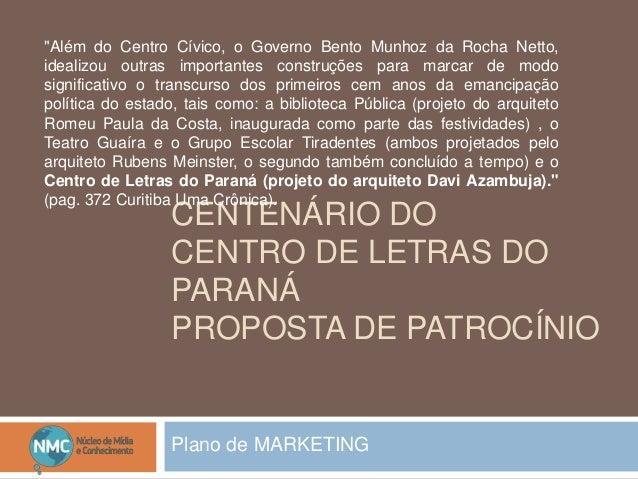 """CENTENÁRIO DO CENTRO DE LETRAS DO PARANÁ PROPOSTA DE PATROCÍNIO Plano de MARKETING """"Além do Centro Cívico, o Governo Bento..."""