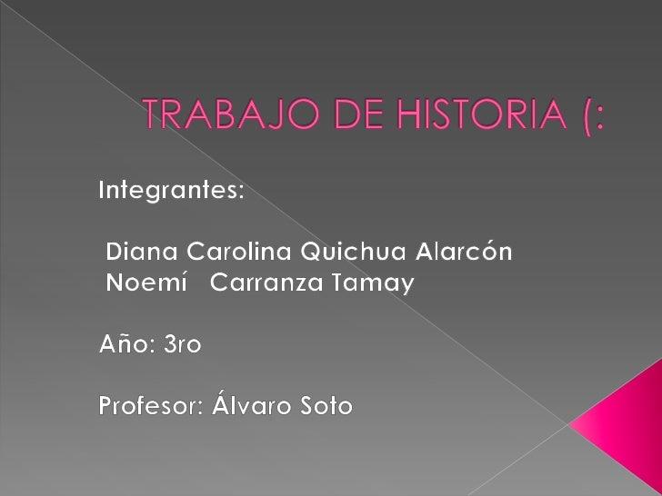 TRABAJO DE HISTORIA (:<br />Integrantes:<br /> Diana Carolina Quichua Alarcón<br /> Noemí   Carranza Tamay<br />Año: 3ro<b...