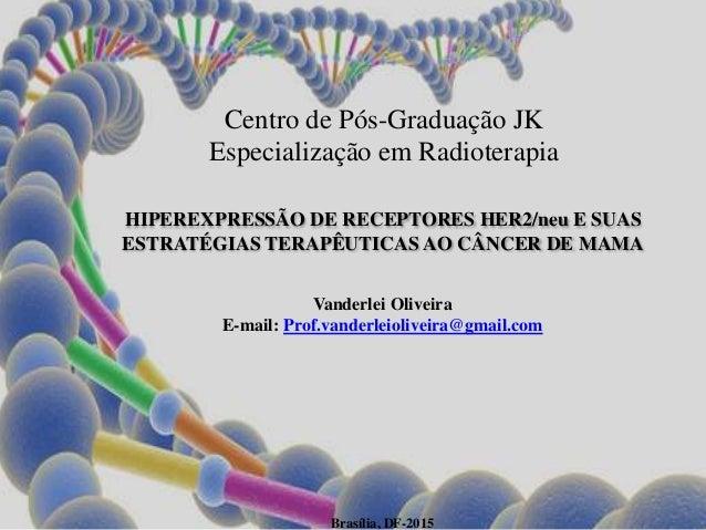 Centro de Pós-Graduação JK Especialização em Radioterapia HIPEREXPRESSÃO DE RECEPTORES HER2/neu E SUAS ESTRATÉGIAS TERAPÊU...