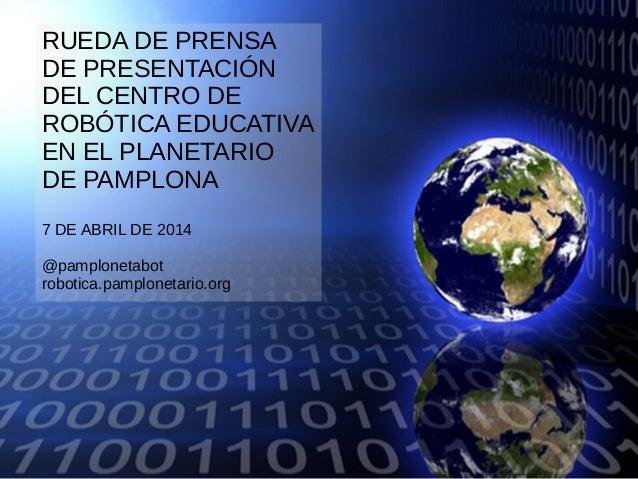 RUEDA DE PRENSA DE PRESENTACIÓN DEL CENTRO DE ROBÓTICA EDUCATIVA EN EL PLANETARIO DE PAMPLONA 7 DE ABRIL DE 2014 @pamplone...