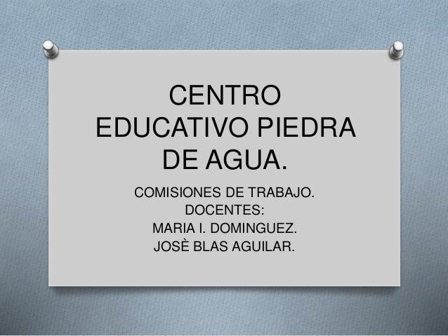 CENTRO EDUCATIVO PIEDRA DE AGUA. COMISIONES DE TRABAJO. DOCENTES: MARIA I. DOMINGUEZ. JOSÈ BLAS AGUILAR.