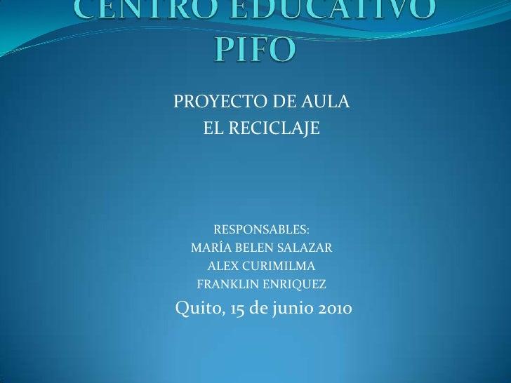 CENTRO EDUCATIVO  PIFO<br />PROYECTO DE AULA<br />EL RECICLAJE<br />RESPONSABLES:<br />MARÍA BELEN SALAZAR<br />ALEX CURIM...
