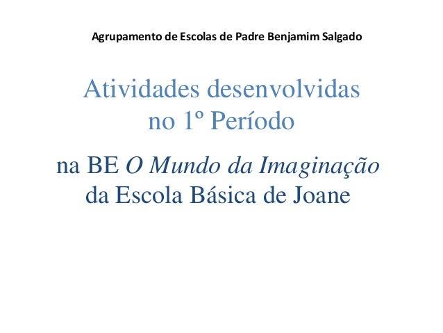 Agrupamento de Escolas de Padre Benjamim Salgado  Atividades desenvolvidas no 1º Período na BE O Mundo da Imaginação da Es...