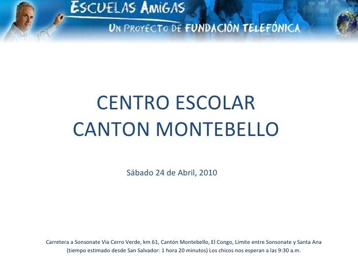 CENTRO ESCOLAR CANTON MONTEBELLO Sábado 24 de Abril, 2010 Carretera a Sonsonate Vía Cerro Verde, km 61, Cantón Montebello,...