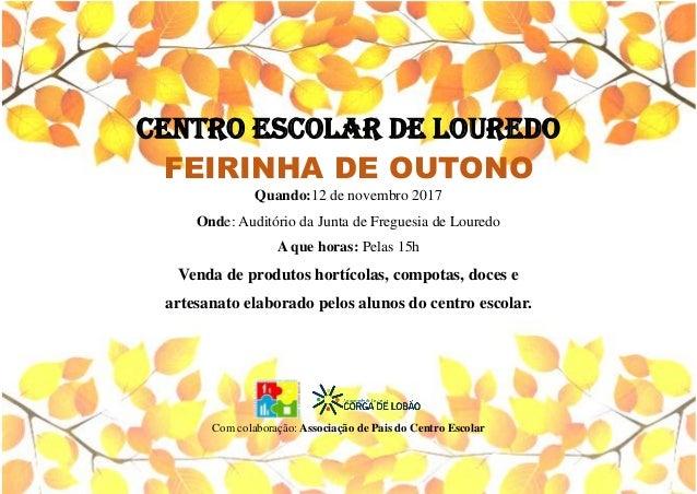 CENTRO ESCOLAR DE LOUREDO FEIRINHA DE OUTONO Quando:12 de novembro 2017 Onde: Audit�rio da Junta de Freguesia de Louredo A...