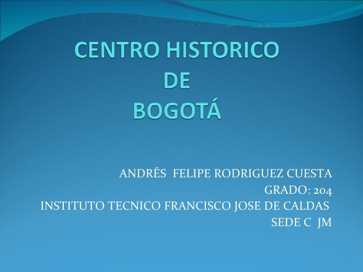ANDRÉS  FELIPE RODRIGUEZ CUESTA GRADO: 204 INSTITUTO TECNICO FRANCISCO JOSE DE CALDAS  SEDE C  JM