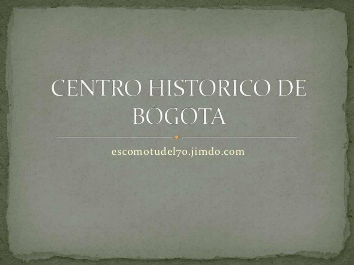 escomotudel70.jimdo.com<br />CENTRO HISTORICO DE BOGOTA<br />