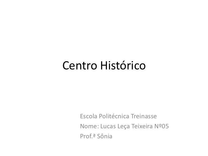 Centro Histórico<br />Escola Politécnica Treinasse<br />Nome: Lucas Leça Teixeira Nº05<br />Prof.ª Sônia<br />