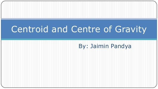 By: Jaimin Pandya Centroid and Centre of Gravity