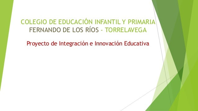 COLEGIO DE EDUCACIÓN INFANTIL Y PRIMARIA FERNANDO DE LOS RÍOS - TORRELAVEGA Proyecto de Integración e Innovación Educativa