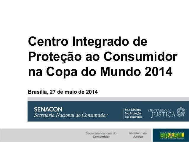 Centro Integrado de Proteção ao Consumidor na Copa do Mundo 2014 Brasília, 27 de maio de 2014