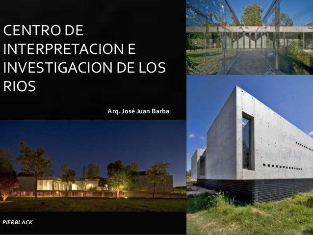 CENTRO DEINTERPRETACION EINVESTIGACION DE LOSRIOS            Arq. José Juan BarbaPIERBLACK