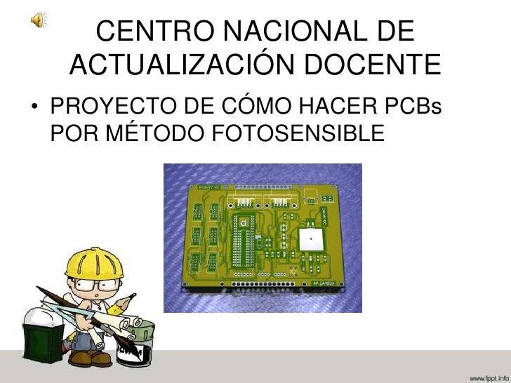 CENTRO NACIONAL DE ACTUALIZACIÓN DOCENTE<br />PROYECTO DE CÓMO HACER PCBs POR MÉTODO FOTOSENSIBLE<br />