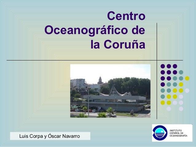 Centro Oceanográfico de la Coruña Luis Corpa y Óscar Navarro