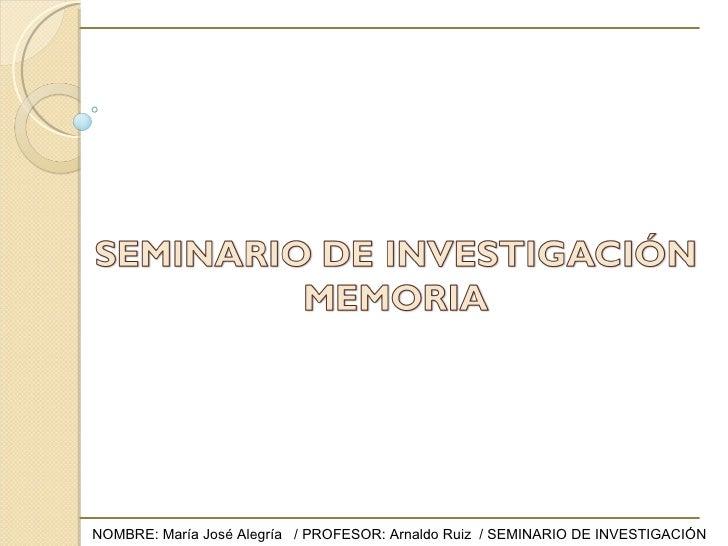 NOMBRE: María José Alegría  / PROFESOR: Arnaldo Ruiz  / SEMINARIO DE INVESTIGACIÓN
