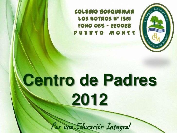 Colegio Bosquemar           Los Notros Nº 1561           Fono 065 - 220028          PUERTO MONTTCentro de Padres      2012...