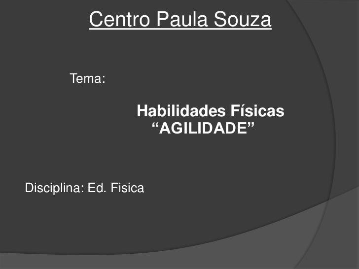 """Centro Paula Souza<br />Tema:                   <br />Habilidades Físicas               """"AGILIDADE"""" <br />Disciplina: Ed. ..."""