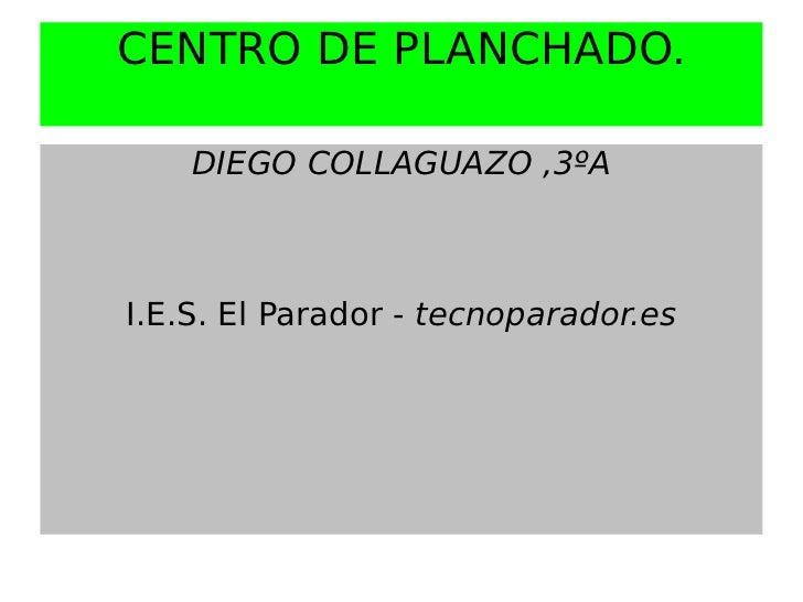 CENTRO DE PLANCHADO.    DIEGO COLLAGUAZO ,3ºAI.E.S. El Parador - tecnoparador.es
