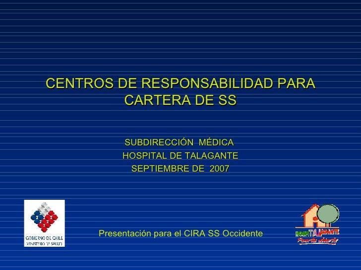 CENTROS DE RESPONSABILIDAD PARA CARTERA DE SS SUBDIRECCIÓN  MÉDICA  HOSPITAL DE TALAGANTE SEPTIEMBRE DE  2007 Presentación...