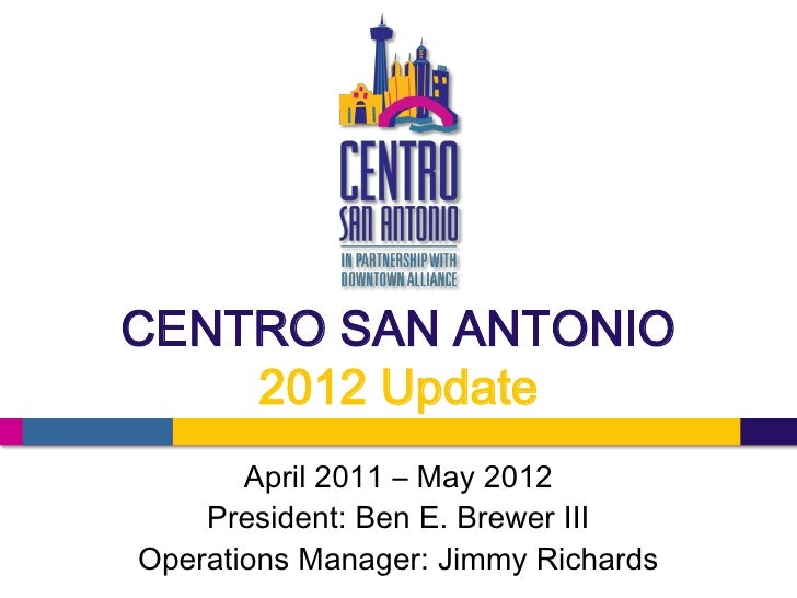 CENTRO SAN ANTONIO    2012 Update       April 2011 – May 2012    President: Ben E. Brewer IIIOperations Manager: Jimmy Ric...