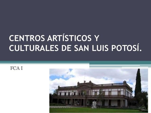 CENTROS ARTÍSTICOS Y CULTURALES DE SAN LUIS POTOSÍ. FCA I