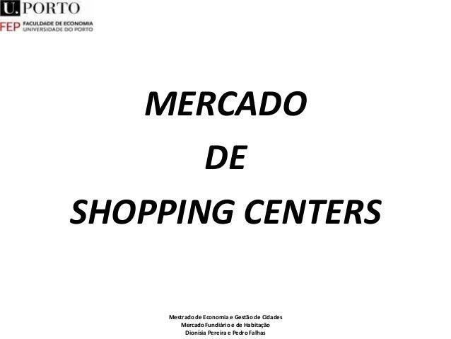 MERCADO DE SHOPPING CENTERS Mestrado de Economia e Gestão de Cidades Mercado Fundiário e de Habitação Dionísia Pereira e P...