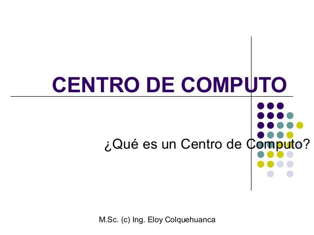 M.Sc. (c) Ing. Eloy Colquehuanca CENTRO DE COMPUTO ¿Qué es un Centro de Computo?