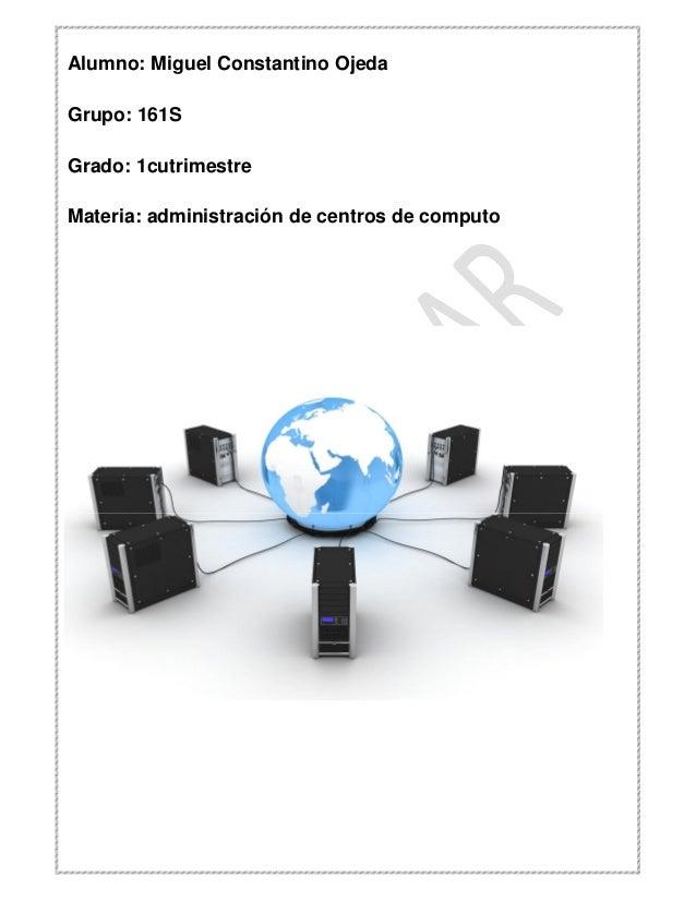 Alumno: Miguel Constantino Ojeda Grupo: 161S Grado: 1cutrimestre Materia: administración de centros de computo