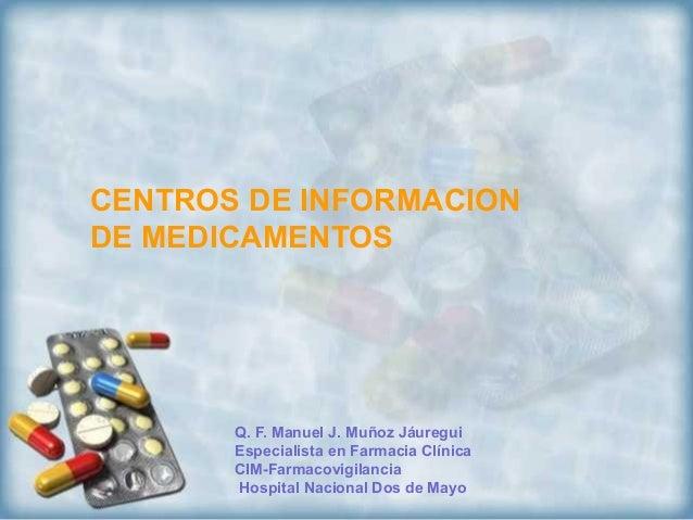 CENTROS DE INFORMACIONDE MEDICAMENTOS       Q. F. Manuel J. Muñoz Jáuregui       Especialista en Farmacia Clínica       CI...