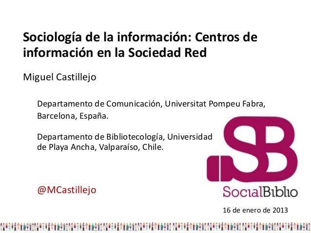 Sociología de la información: Centros deinformación en la Sociedad RedMiguel Castillejo   Departamento de Comunicación, Un...