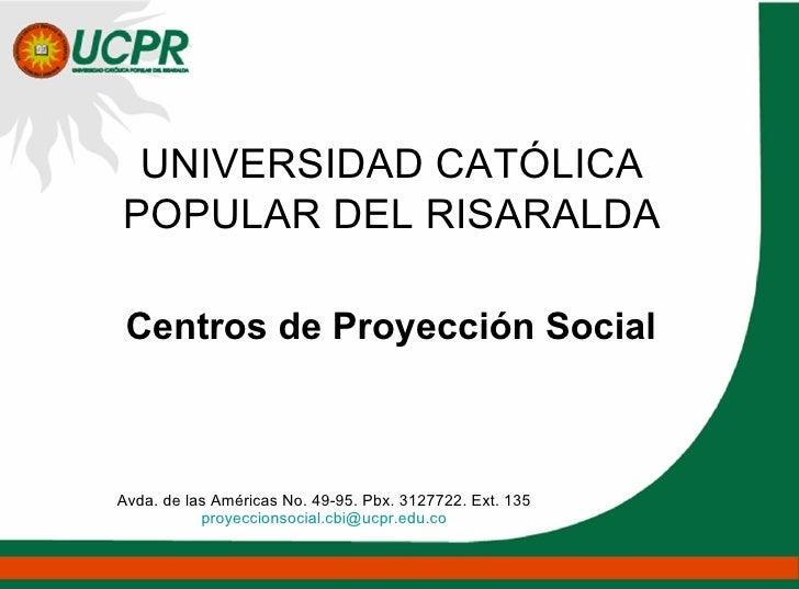 UNIVERSIDAD CATÓLICA POPULAR DEL RISARALDA Centros de Proyección Social Avda. de las Américas No. 49-95. Pbx. 3127722. Ext...