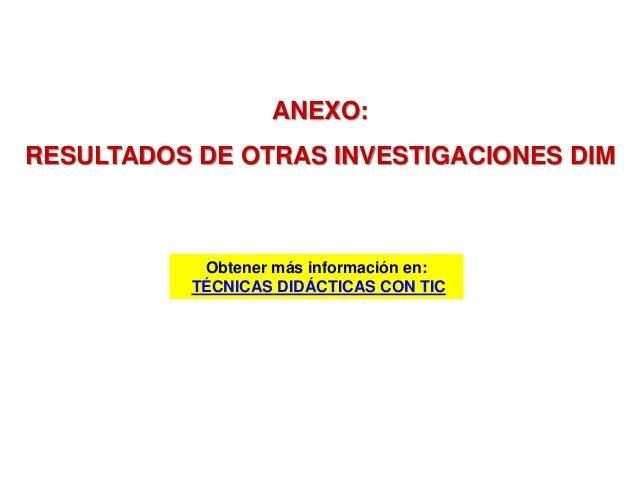 ANEXO: RESULTADOS DE OTRAS INVESTIGACIONES DIM Obtener más información en: TÉCNICAS DIDÁCTICAS CON TIC
