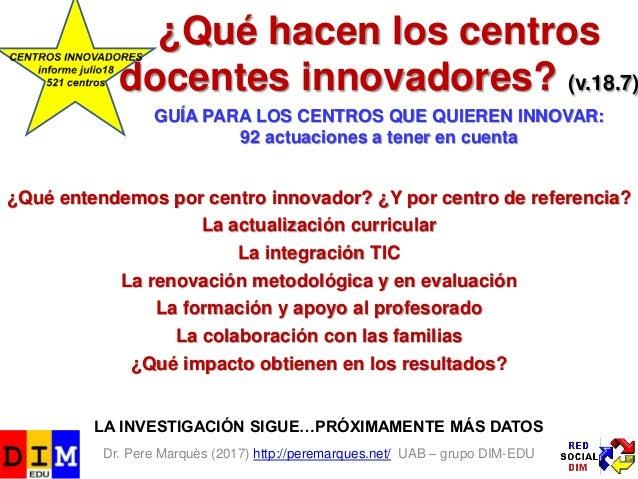 Dr. Pere Marquès (2017) http://peremarques.net/ UAB – grupo DIM-EDU ¿Qué hacen los centros docentes innovadores? (v.18.7) ...