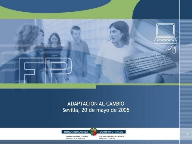 1  ADAPTACION AL CAMBIO  Sevilla, 20 de mayo de 2005  Lanbide Heziketako eta Etengabeko  Ikaskuntzarako Sailburuordetza  V...