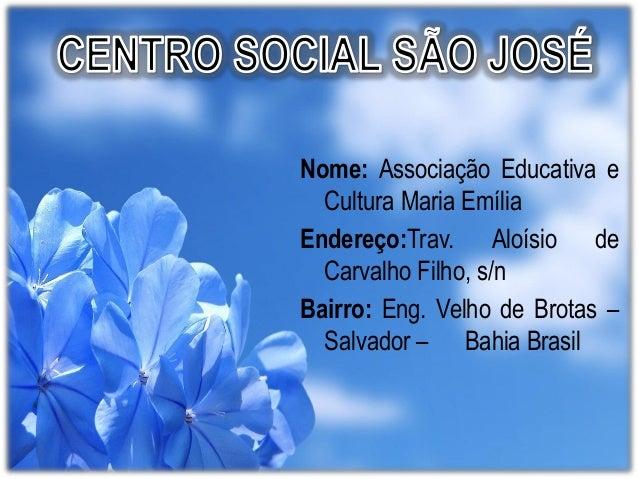 Nome: Associação Educativa e Cultura Maria Emília Endereço:Trav. Aloísio de Carvalho Filho, s/n Bairro: Eng. Velho de Brot...