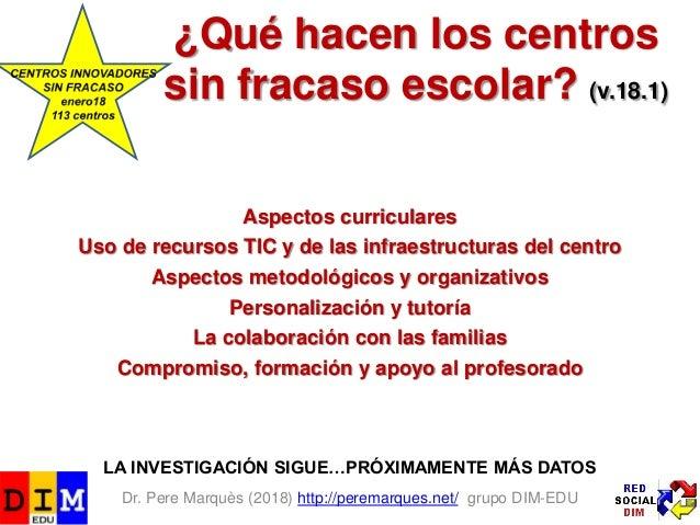 Dr. Pere Marquès (2018) http://peremarques.net/ grupo DIM-EDU ¿Qué hacen los centros sin fracaso escolar? (v.18.1) Aspecto...