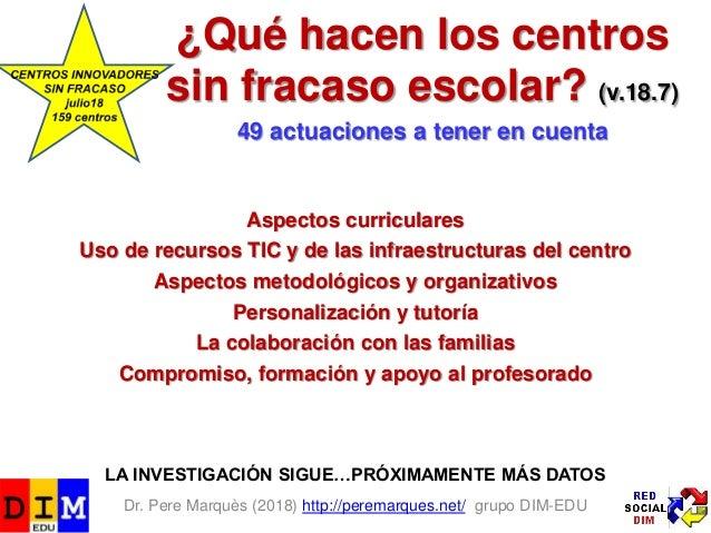 Dr. Pere Marquès (2018) http://peremarques.net/ grupo DIM-EDU ¿Qué hacen los centros sin fracaso escolar? (v.18.7) 49 actu...