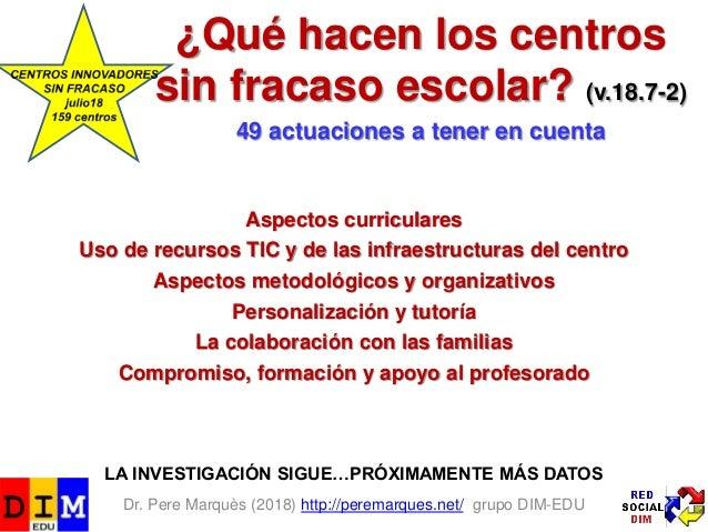 Dr. Pere Marquès (2018) http://peremarques.net/ grupo DIM-EDU ¿Qué hacen los centros sin fracaso escolar? (v.18.7-2) 49 ac...