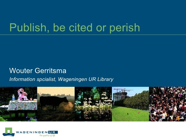 Publish, be cited or perish Wouter Gerritsma Information spcialist, Wageningen UR Library