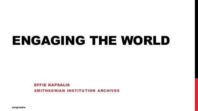 ENGAGING THE WORLD EFFIE KAPSALIS SMITHSONIAN INSTITUTION ARCHIVES @digitaleffie