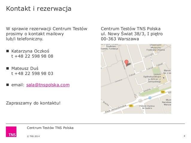 Centrum Testów TNS Polska © TNS 2014 8 W sprawie rezerwacji Centrum Testów prosimy o kontakt mailowy lub/i telefoniczny. ...