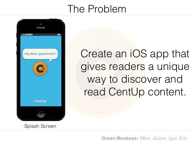 Green Monkeys: Mike, Jazzie, Igor, Erin Create an iOS app that gives readers a unique way to discover and read CentUp cont...