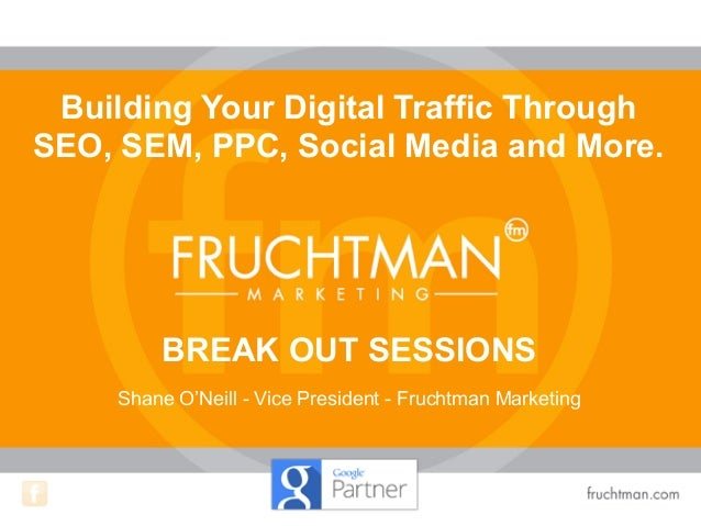 Shane O'Neill - Vice President - Fruchtman Marketing Building Your Digital Traffic Through SEO, SEM, PPC, Social Media and...