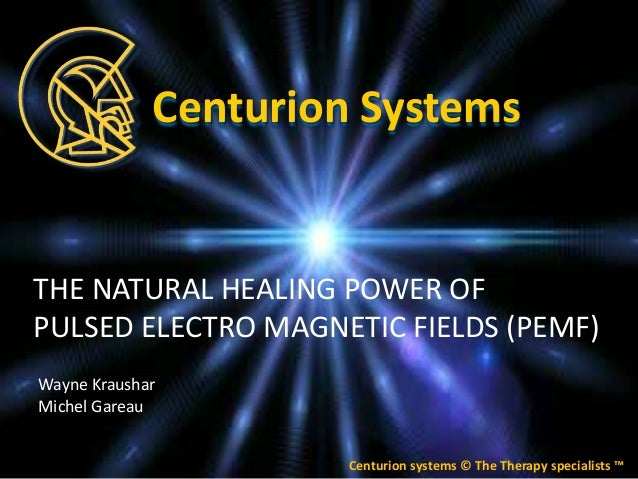 THE NATURAL HEALING POWER OF PULSED ELECTRO MAGNETIC FIELDS (PEMF) Centurion systems © The Therapy specialists ™ Centurion...