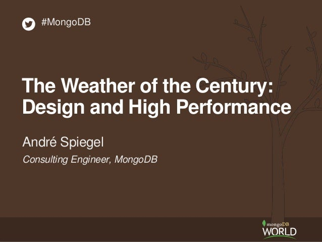 #MongoDB  The Weather of the Century:  Design and High Performance  André Spiegel  Consulting Engineer, MongoDB
